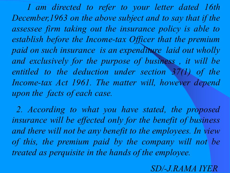 I am directed to refer to your letter dated 16th December,1963 on the above subject and to say that if the assessee firm taking out the insurance policy is able to establish before the Income-tax Officer that the premium paid on such insurance is an expenditure laid out wholly and exclusively for the purpose of business , it will be entitled to the deduction under section 37(1) of the Income-tax Act 1961. The matter will, however depend upon the facts of each case.