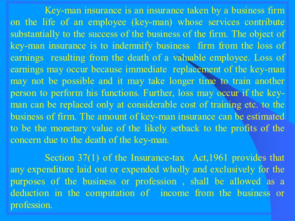 Key-man insurance is an insurance taken by a business firm on the life of an employee (key-man) whose services contribute substantially to the success of the business of the firm. The object of key-man insurance is to indemnify business firm from the loss of earnings resulting from the death of a valuable employee. Loss of earnings may occur because immediate replacement of the key-man may not be possible and it may take longer time to train another person to perform his functions. Further, loss may occur if the key-man can be replaced only at considerable cost of training etc. to the business of firm. The amount of key-man insurance can be estimated to be the monetary value of the likely setback to the profits of the concern due to the death of the key-man.