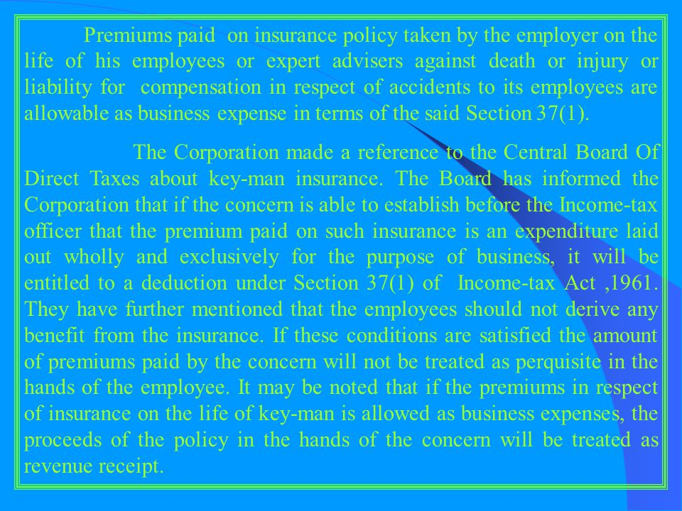 Premiums paid on insurance policy taken by the employer on the life of his employees or expert advisers against death or injury or liability for compensation in respect of accidents to its employees are allowable as business expense in terms of the said Section 37(1).