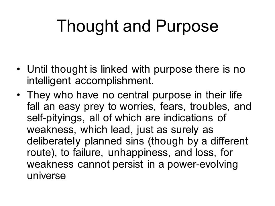 Thought and Purpose Until thought is linked with purpose there is no intelligent accomplishment.