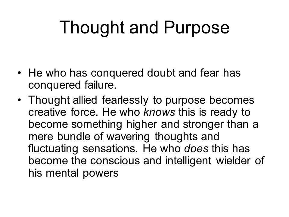 Thought and Purpose He who has conquered doubt and fear has conquered failure.
