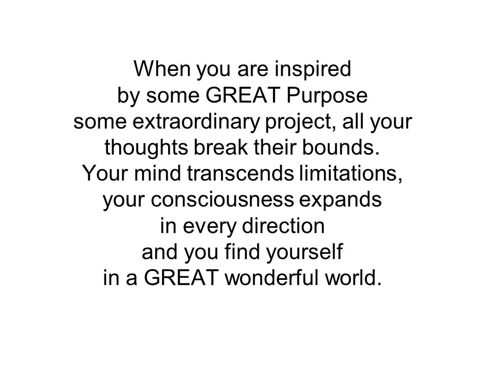 When you are inspired by some GREAT Purpose some extraordinary project, all your thoughts break their bounds.
