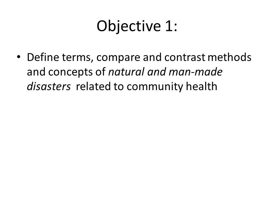 Objective 1: Define terms, compare and contrast methods and concepts of natural and man-made disasters related to community health.