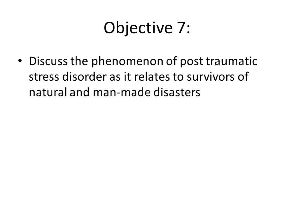 Objective 7: Discuss the phenomenon of post traumatic stress disorder as it relates to survivors of natural and man-made disasters.