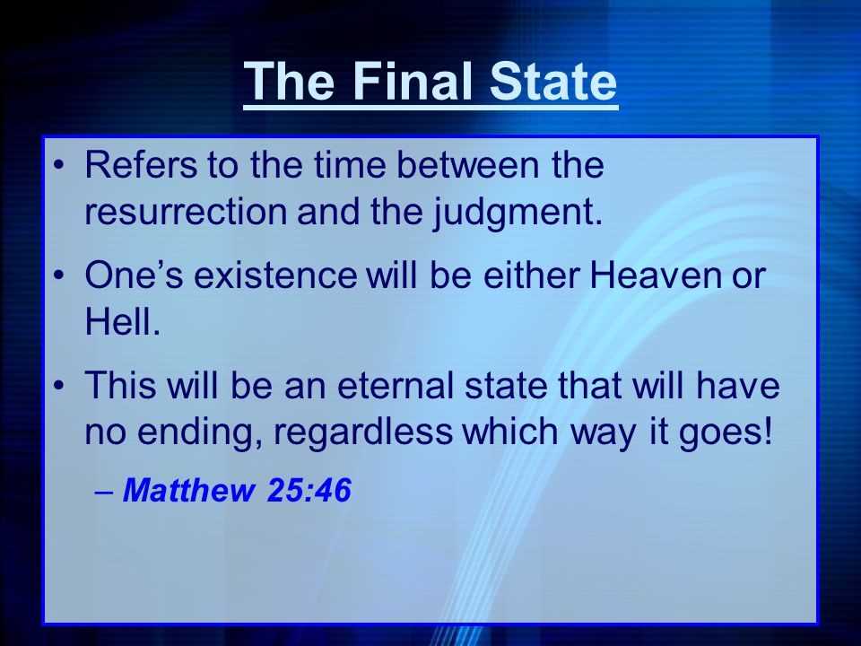 The Final State Refers to the time between the resurrection and the judgment. One's existence will be either Heaven or Hell.