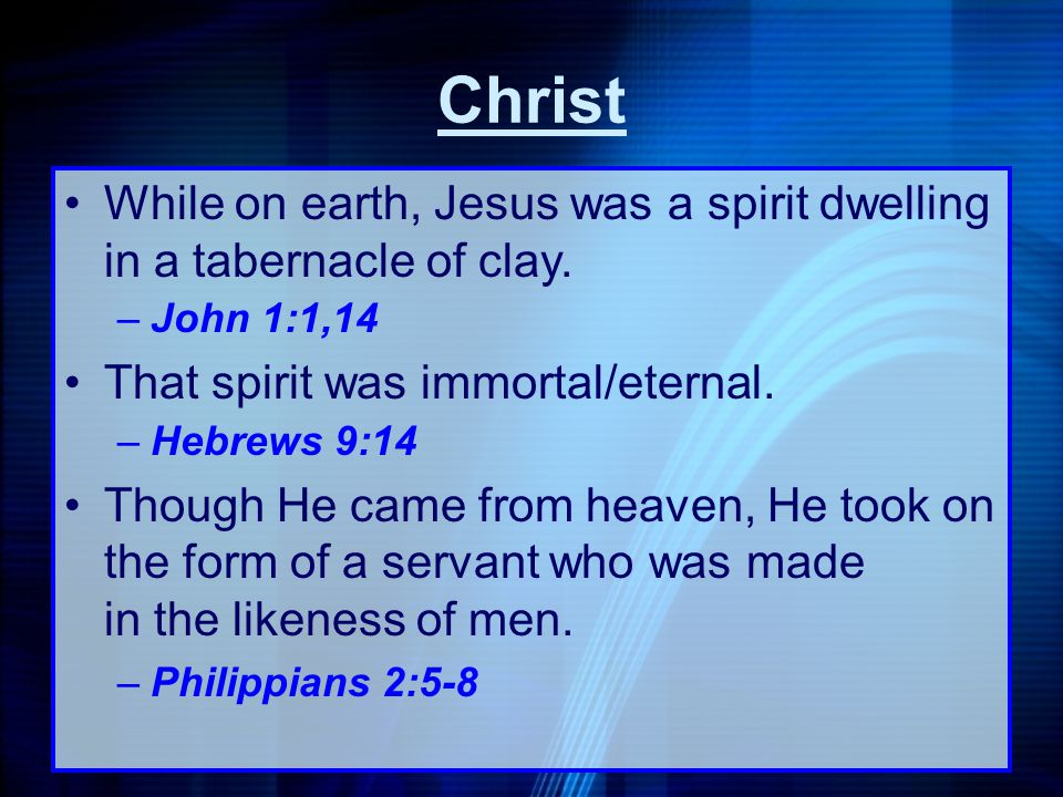 Christ While on earth, Jesus was a spirit dwelling in a tabernacle of clay. John 1:1,14. That spirit was immortal/eternal.