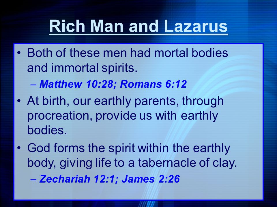 Rich Man and Lazarus Both of these men had mortal bodies and immortal spirits. Matthew 10:28; Romans 6:12.