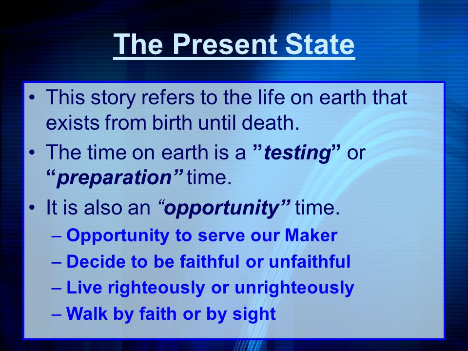The Present State This story refers to the life on earth that exists from birth until death. The time on earth is a testing or preparation time.