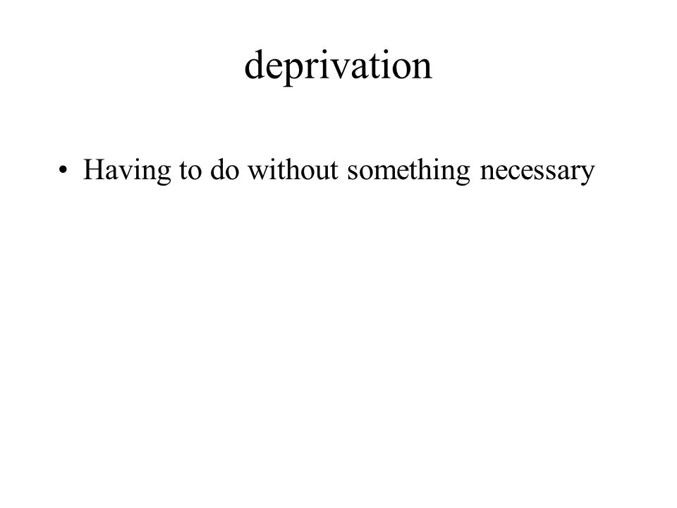 deprivation Having to do without something necessary