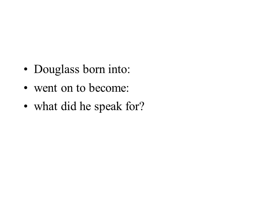 Douglass born into: went on to become: what did he speak for