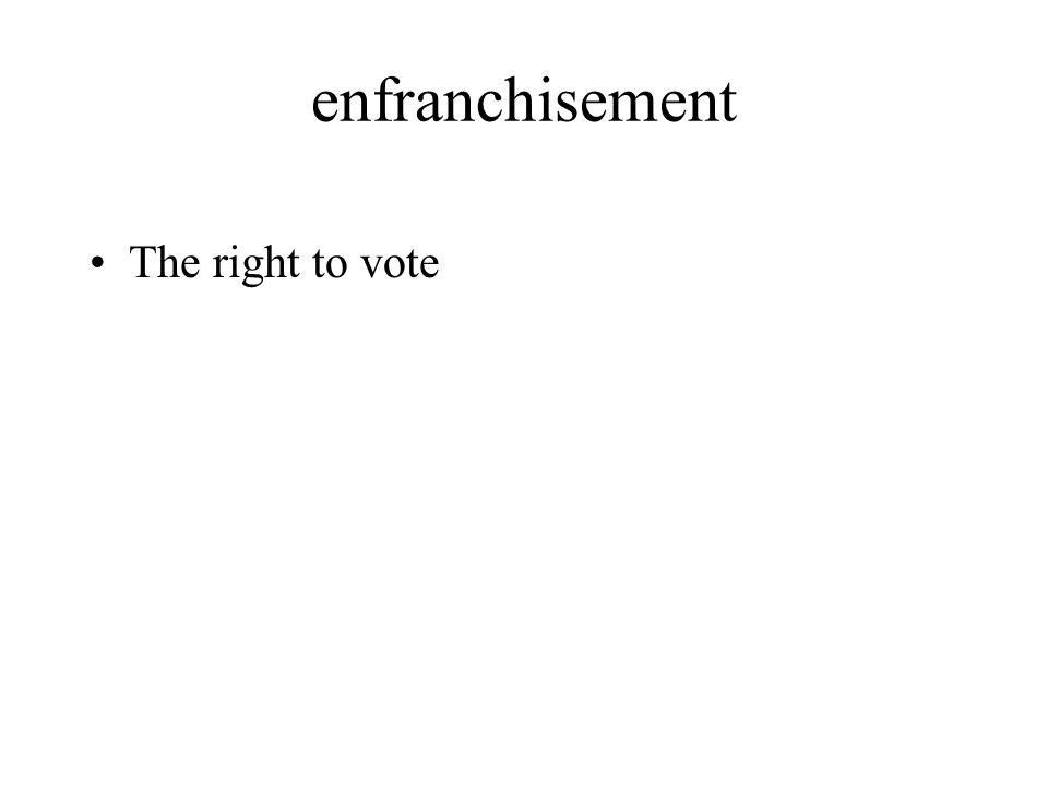 enfranchisement The right to vote