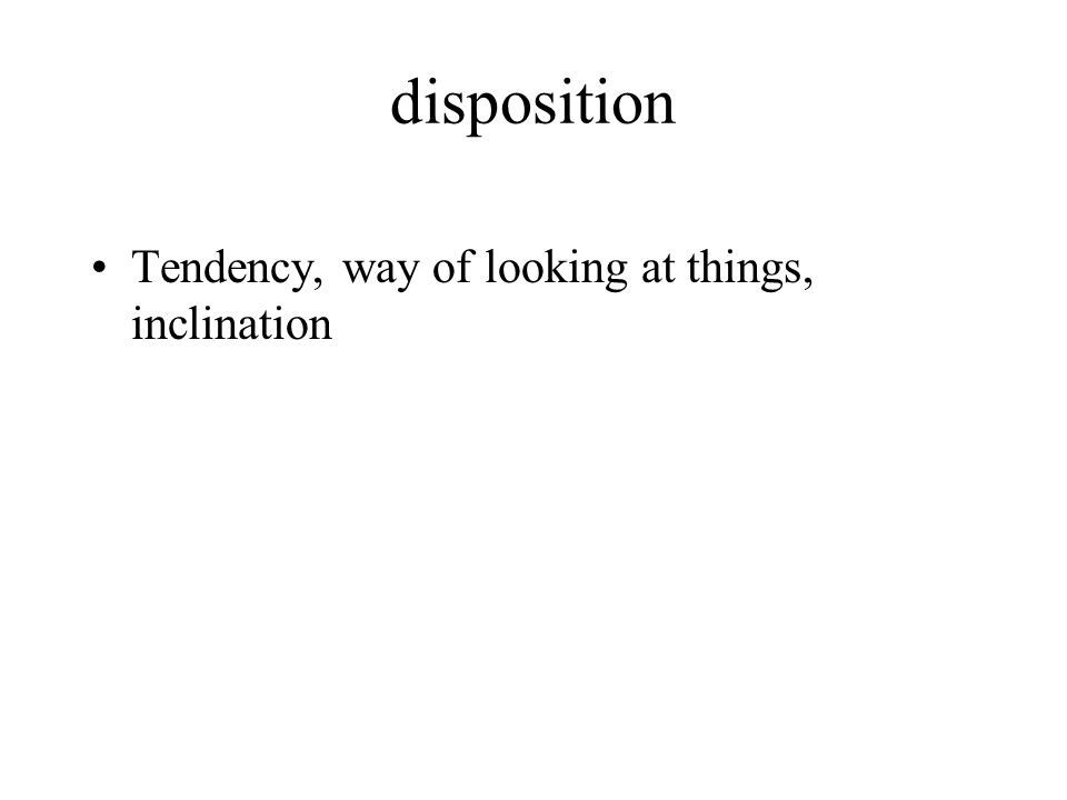 disposition Tendency, way of looking at things, inclination