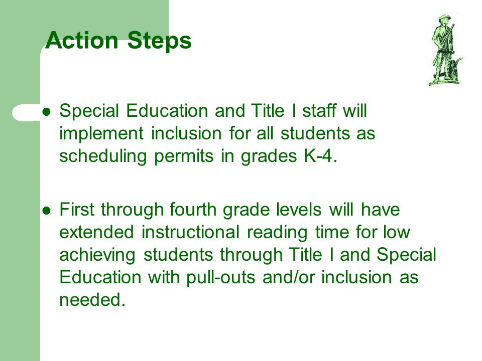 Action Steps Special Education and Title I staff will implement inclusion for all students as scheduling permits in grades K-4.