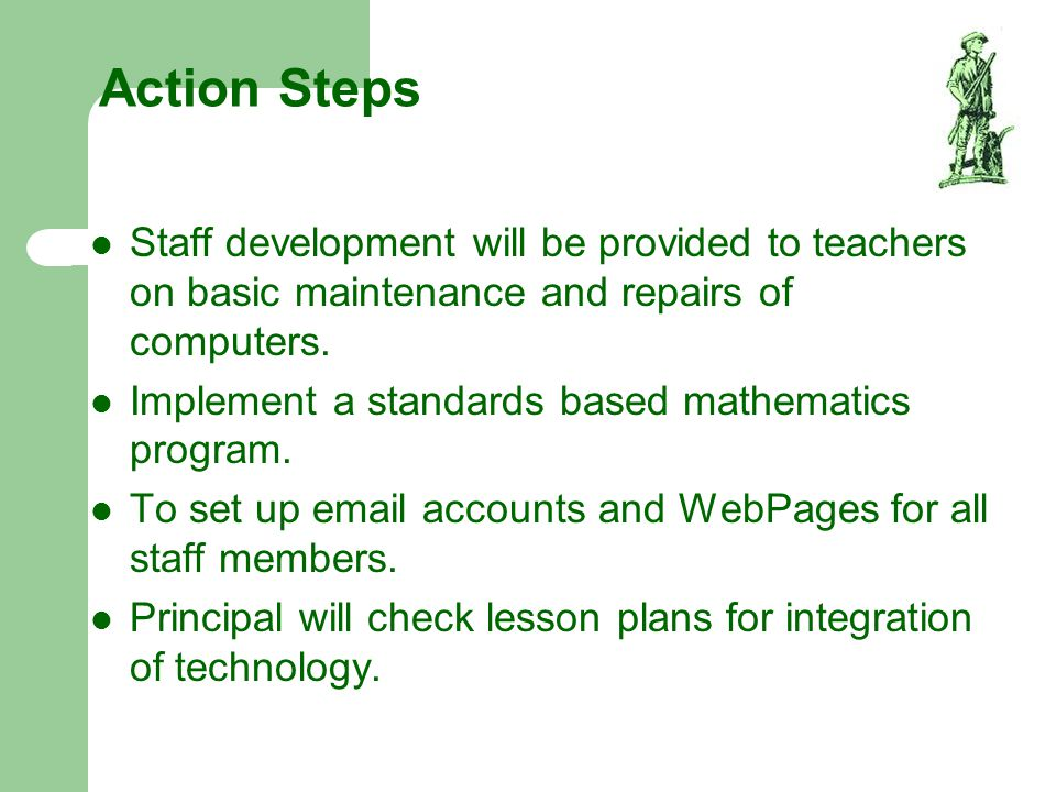 Action Steps Staff development will be provided to teachers on basic maintenance and repairs of computers.