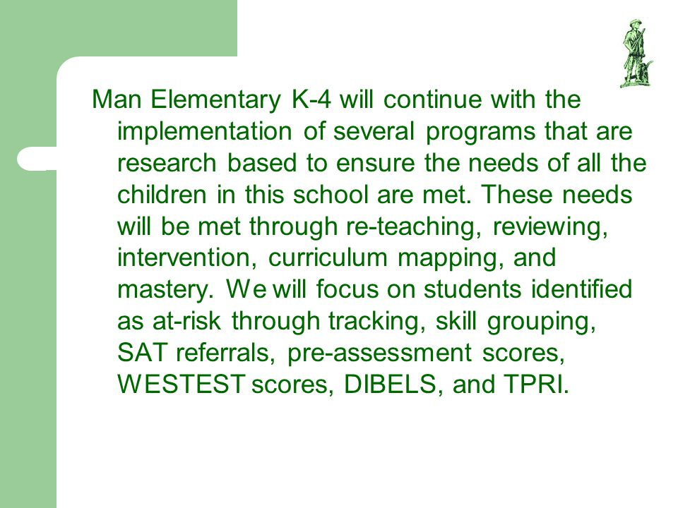 Man Elementary K-4 will continue with the implementation of several programs that are research based to ensure the needs of all the children in this school are met.