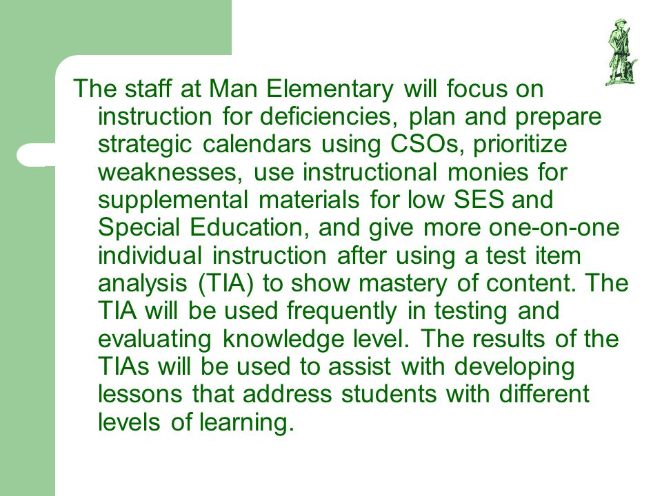 The staff at Man Elementary will focus on instruction for deficiencies, plan and prepare strategic calendars using CSOs, prioritize weaknesses, use instructional monies for supplemental materials for low SES and Special Education, and give more one-on-one individual instruction after using a test item analysis (TIA) to show mastery of content.
