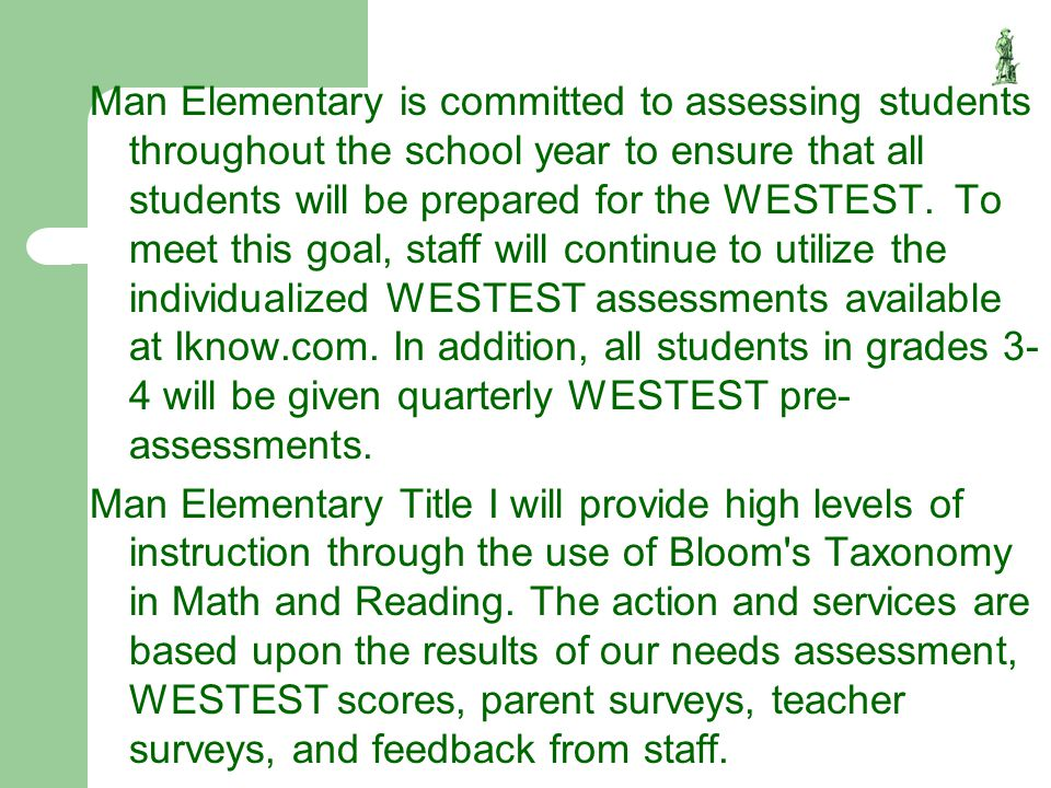 Man Elementary is committed to assessing students throughout the school year to ensure that all students will be prepared for the WESTEST. To meet this goal, staff will continue to utilize the individualized WESTEST assessments available at Iknow.com. In addition, all students in grades 3-4 will be given quarterly WESTEST pre-assessments.