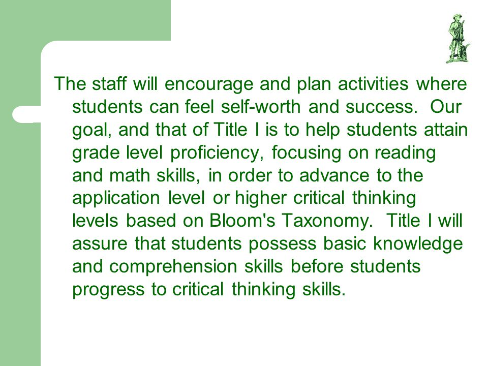 The staff will encourage and plan activities where students can feel self-worth and success. Our goal, and that of Title I is to help students attain grade level proficiency, focusing on reading and math skills, in order to advance to the application level or higher critical thinking levels based on Bloom s Taxonomy. Title I will assure that students possess basic knowledge and comprehension skills before students progress to critical thinking skills.
