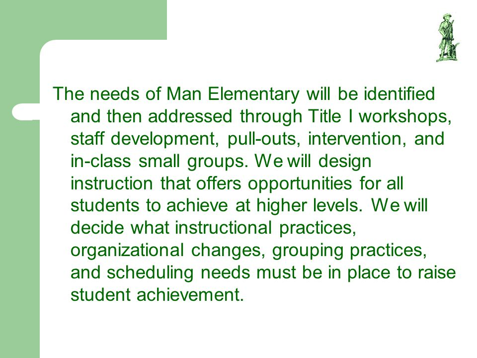 The needs of Man Elementary will be identified and then addressed through Title I workshops, staff development, pull-outs, intervention, and in-class small groups.