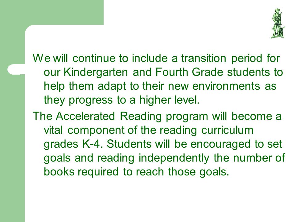 We will continue to include a transition period for our Kindergarten and Fourth Grade students to help them adapt to their new environments as they progress to a higher level.