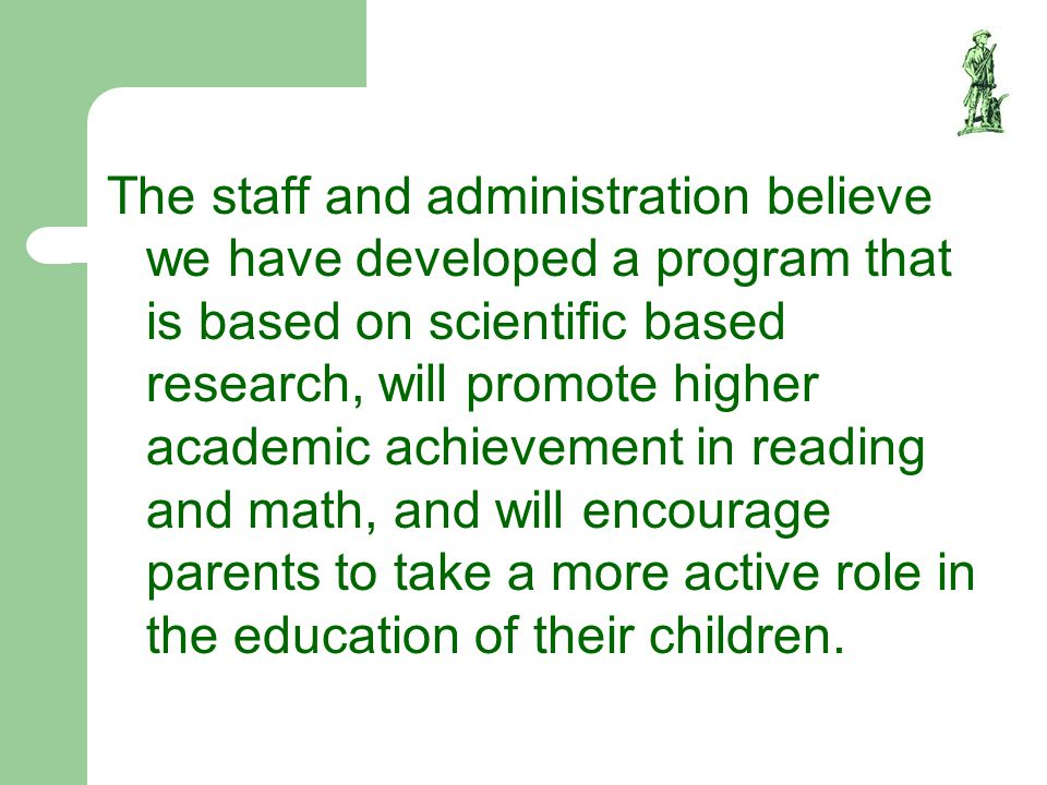 The staff and administration believe we have developed a program that is based on scientific based research, will promote higher academic achievement in reading and math, and will encourage parents to take a more active role in the education of their children.