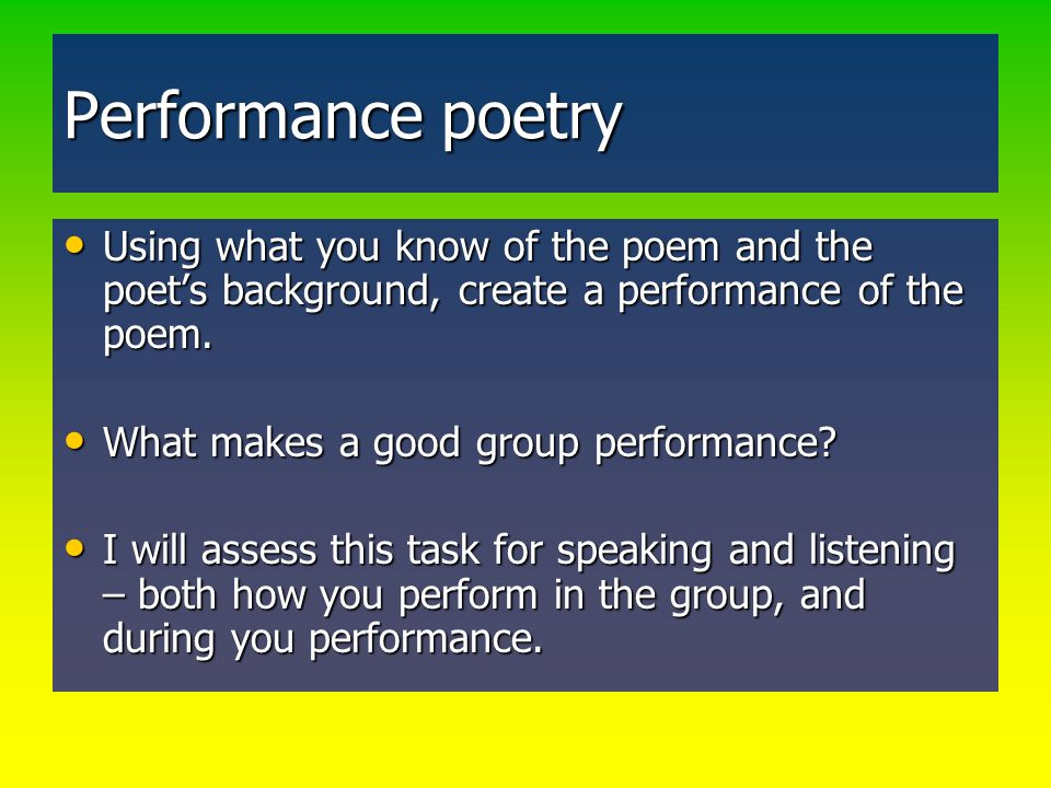 Performance poetry Using what you know of the poem and the poet's background, create a performance of the poem.