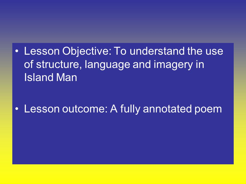 Lesson Objective: To understand the use of structure, language and imagery in Island Man