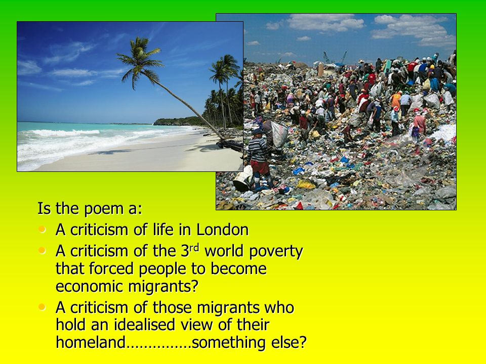 Is the poem a: A criticism of life in London. A criticism of the 3rd world poverty that forced people to become economic migrants
