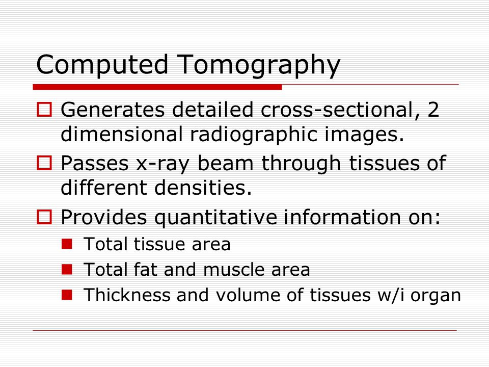 Computed Tomography Generates detailed cross-sectional, 2 dimensional radiographic images. Passes x-ray beam through tissues of different densities.