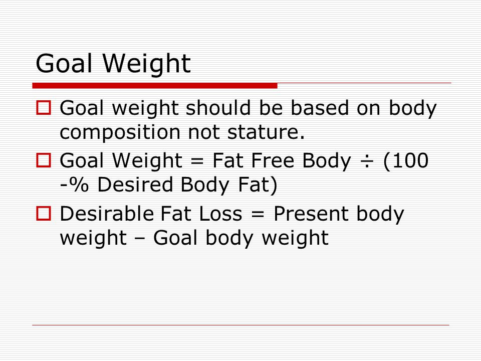 Goal Weight Goal weight should be based on body composition not stature. Goal Weight = Fat Free Body ÷ (100 -% Desired Body Fat)