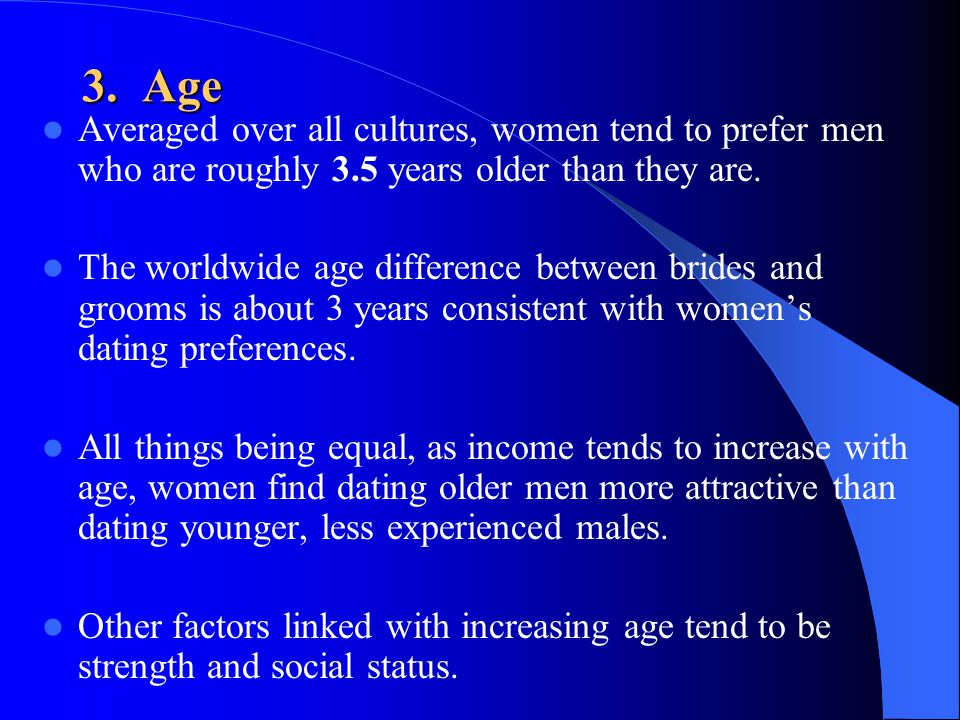 3. Age Averaged over all cultures, women tend to prefer men who are roughly 3.5 years older than they are.