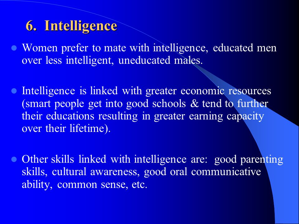 6. Intelligence Women prefer to mate with intelligence, educated men over less intelligent, uneducated males.