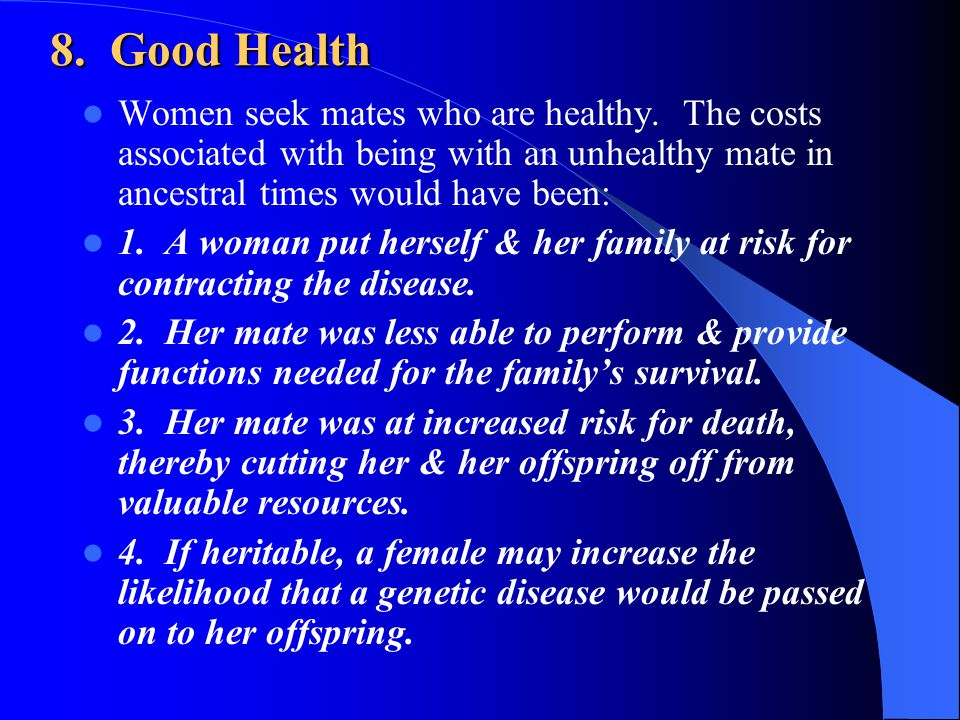 8. Good Health Women seek mates who are healthy. The costs associated with being with an unhealthy mate in ancestral times would have been: