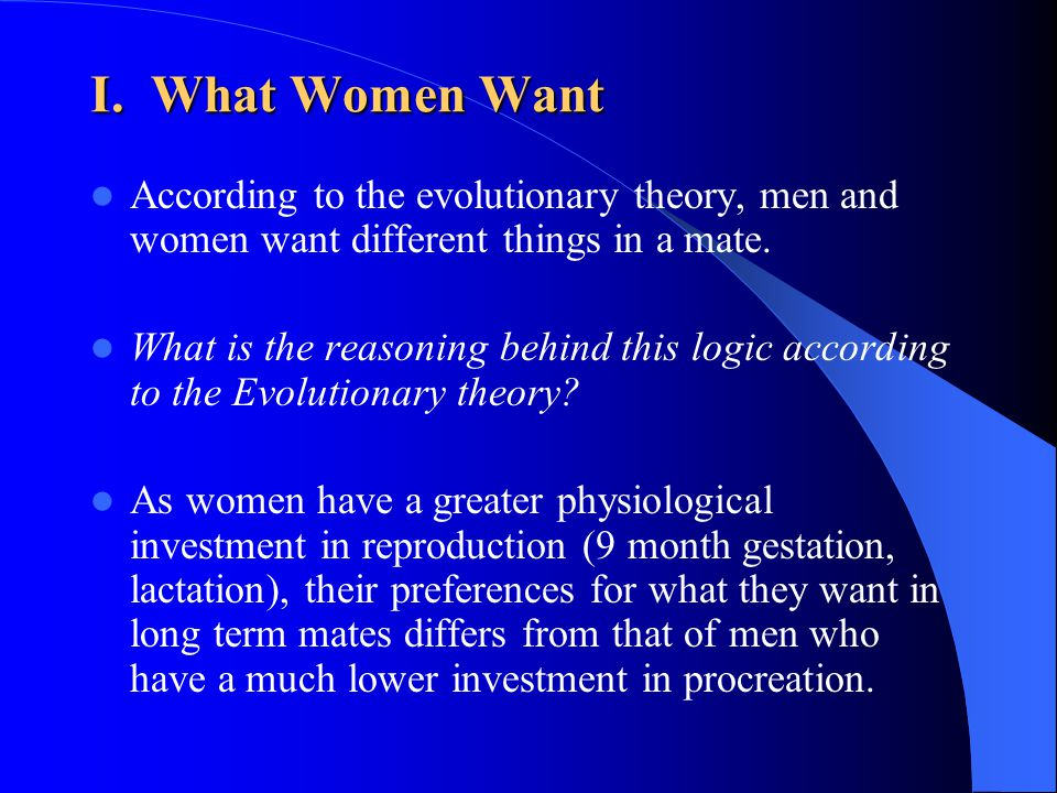 I. What Women Want According to the evolutionary theory, men and women want different things in a mate.