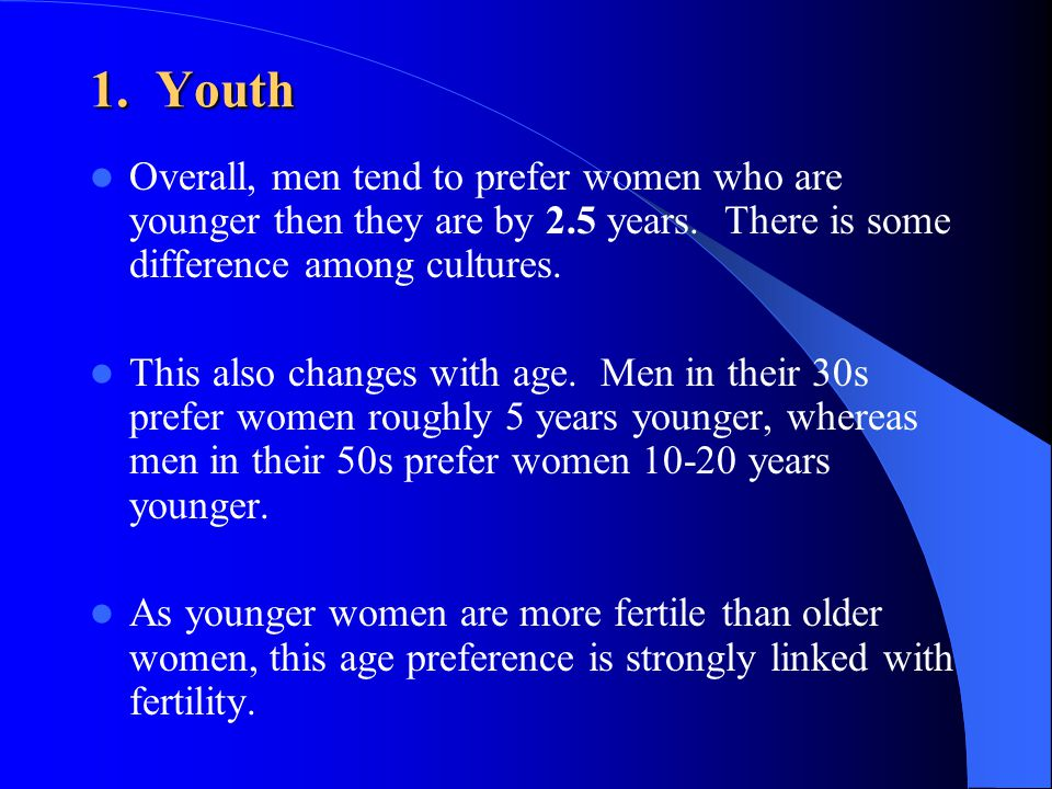 1. Youth Overall, men tend to prefer women who are younger then they are by 2.5 years. There is some difference among cultures.