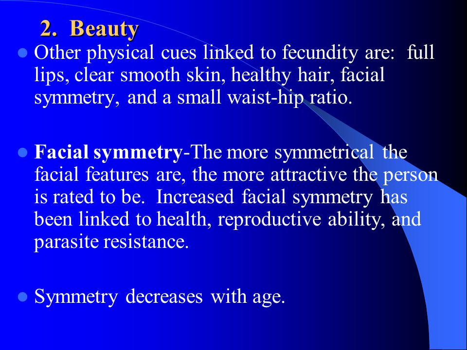 2. Beauty Other physical cues linked to fecundity are: full lips, clear smooth skin, healthy hair, facial symmetry, and a small waist-hip ratio.