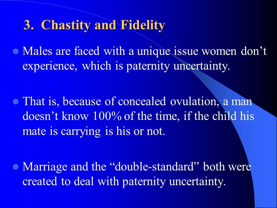3. Chastity and Fidelity Males are faced with a unique issue women don't experience, which is paternity uncertainty.