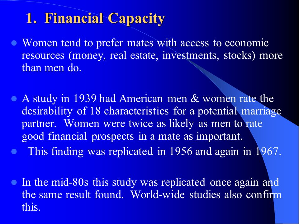 1. Financial Capacity Women tend to prefer mates with access to economic resources (money, real estate, investments, stocks) more than men do.