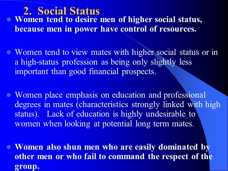 2. Social Status Women tend to desire men of higher social status, because men in power have control of resources.