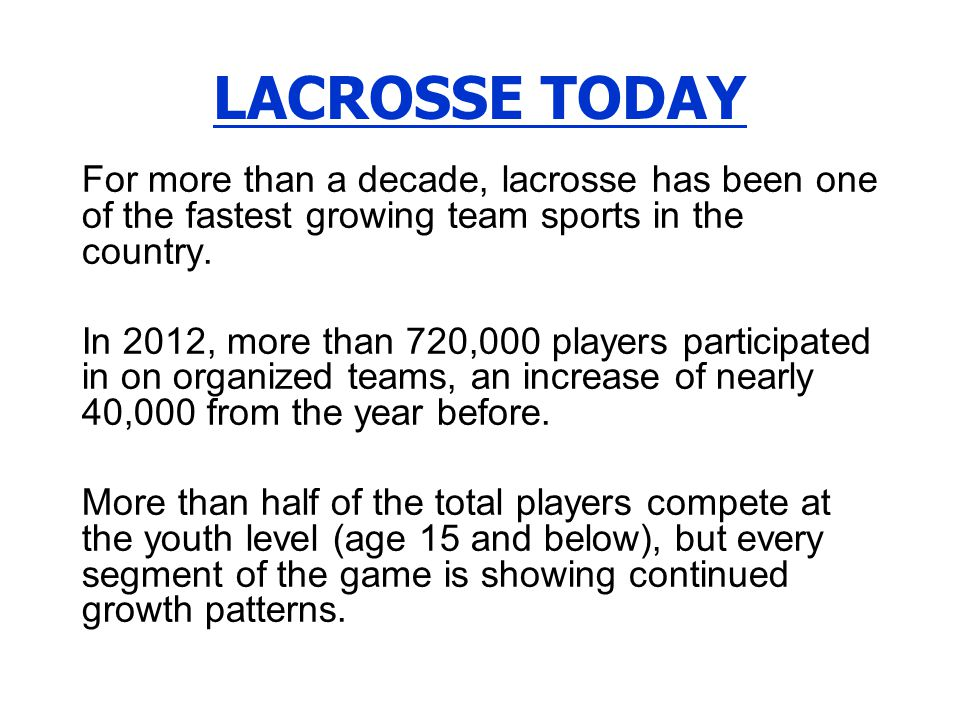 LACROSSE TODAY For more than a decade, lacrosse has been one of the fastest growing team sports in the country.