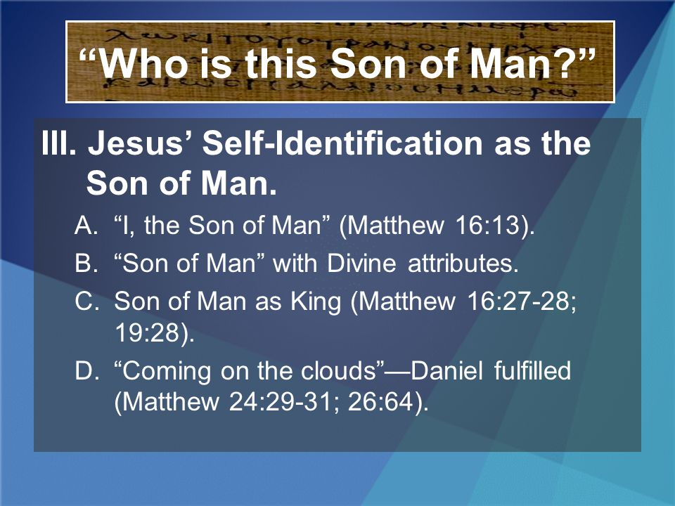 Who is this Son of Man III. Jesus' Self-Identification as the Son of Man. A. I, the Son of Man (Matthew 16:13).