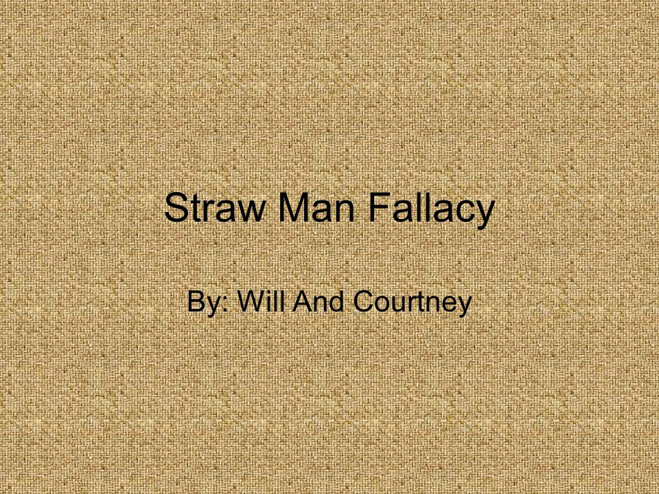 Straw Man Fallacy By: Will And Courtney