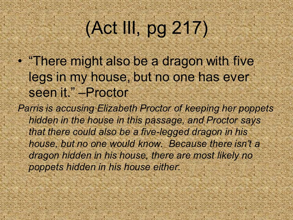 (Act III, pg 217) There might also be a dragon with five legs in my house, but no one has ever seen it. –Proctor.
