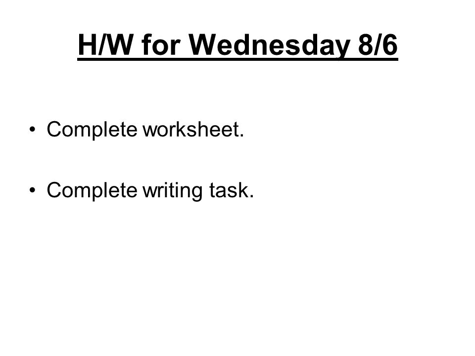 H/W for Wednesday 8/6 Complete worksheet. Complete writing task.