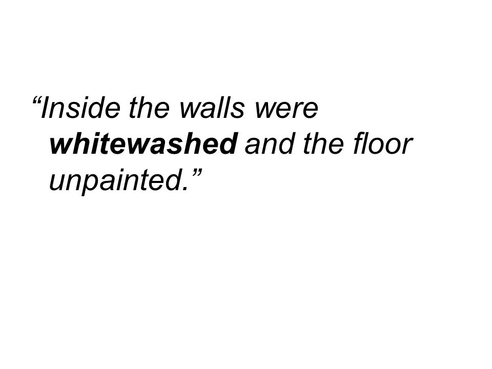 Inside the walls were whitewashed and the floor unpainted.