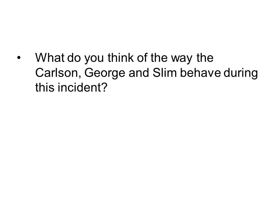 What do you think of the way the Carlson, George and Slim behave during this incident