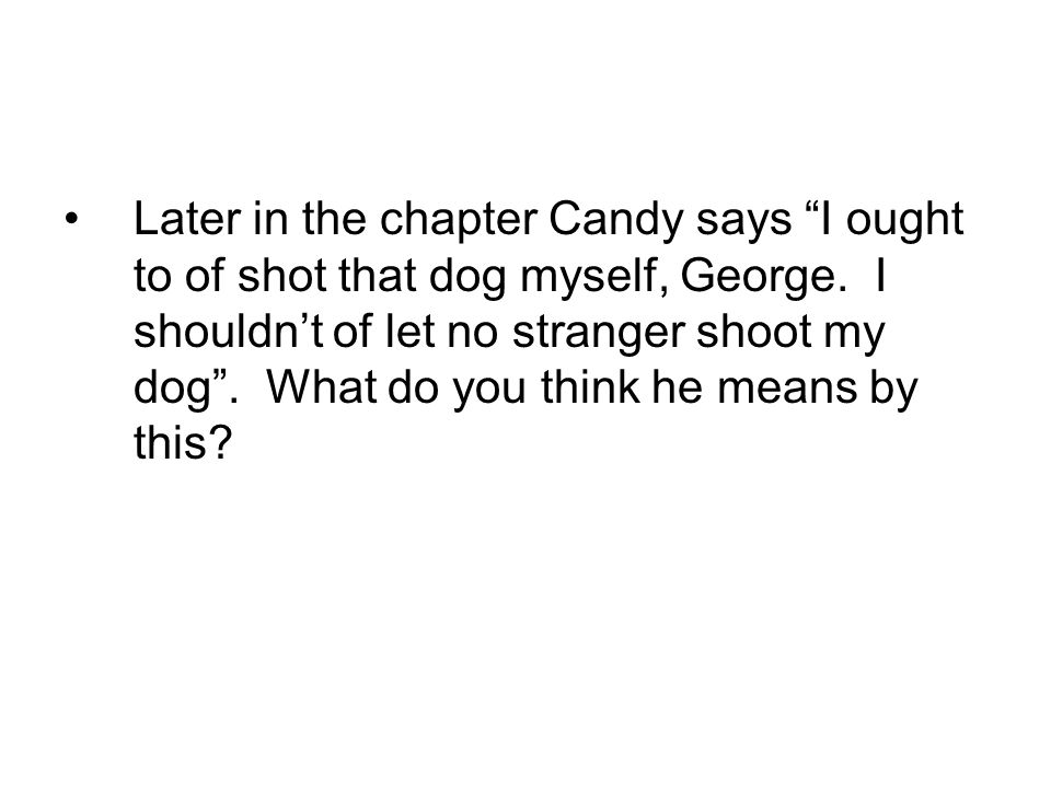 Later in the chapter Candy says I ought to of shot that dog myself, George.
