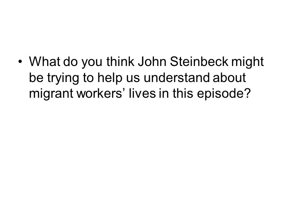 What do you think John Steinbeck might be trying to help us understand about migrant workers' lives in this episode