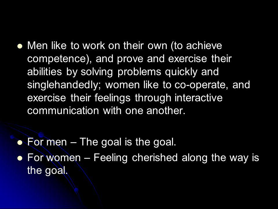 Men like to work on their own (to achieve competence), and prove and exercise their abilities by solving problems quickly and singlehandedly; women like to co-operate, and exercise their feelings through interactive communication with one another.