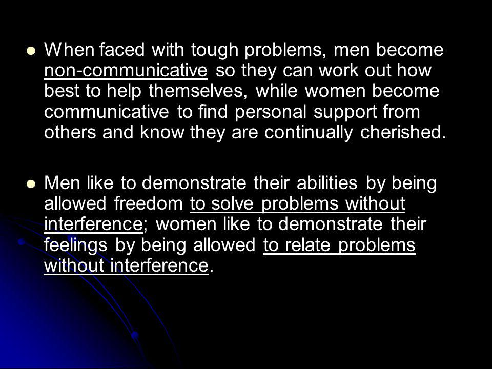 When faced with tough problems, men become non-communicative so they can work out how best to help themselves, while women become communicative to find personal support from others and know they are continually cherished.